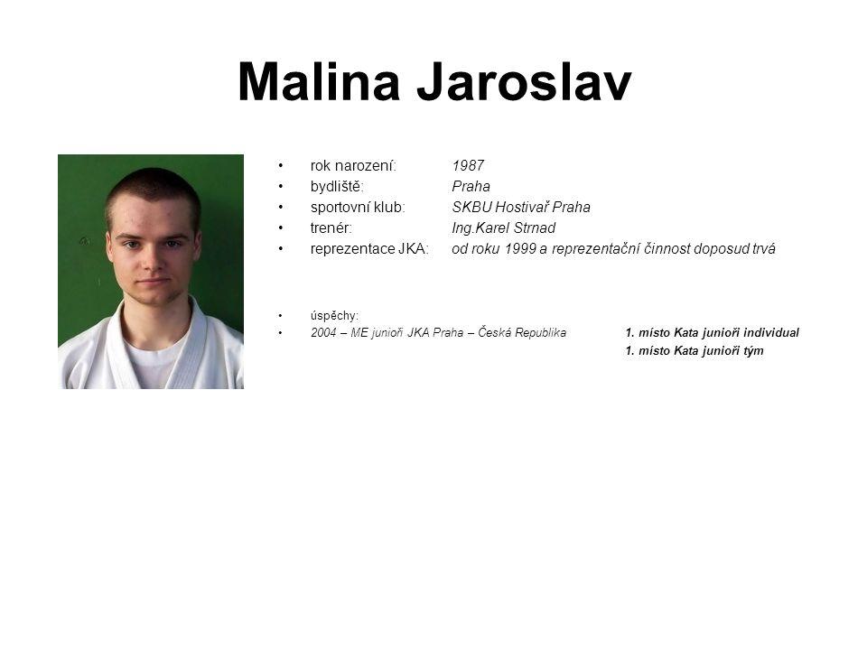 Malina Jaroslav rok narození: 1987 bydliště: Praha sportovní klub: SKBU Hostivař Praha trenér: Ing.Karel Strnad reprezentace JKA: od roku 1999 a repre