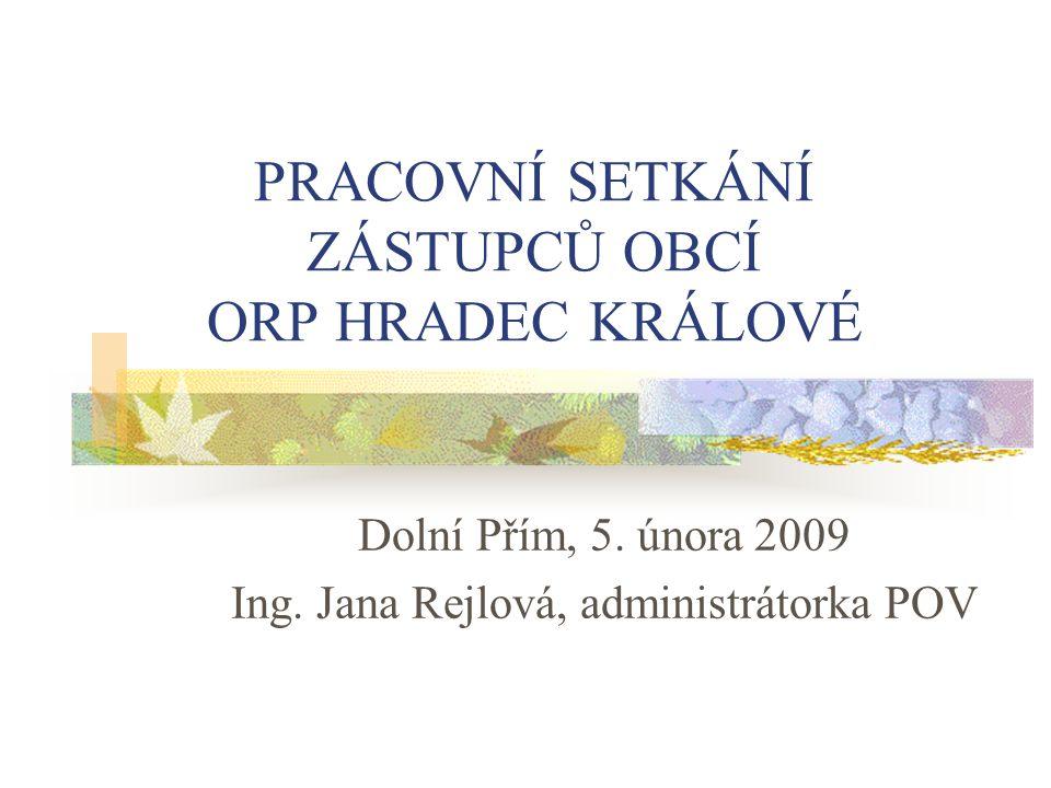 PRACOVNÍ SETKÁNÍ ZÁSTUPCŮ OBCÍ ORP HRADEC KRÁLOVÉ Dolní Přím, 5. února 2009 Ing. Jana Rejlová, administrátorka POV