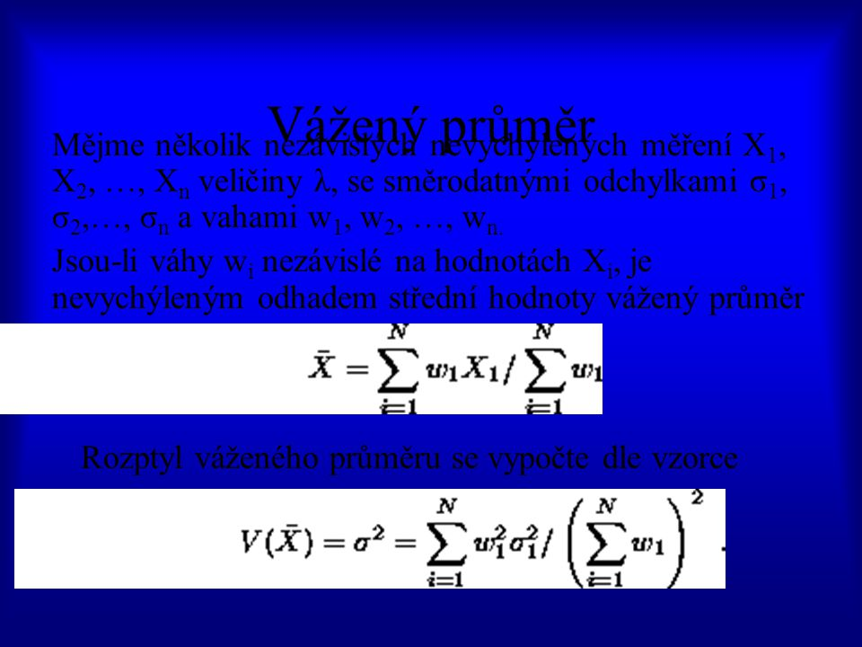 Vážený průměr Mějme několik nezávislých nevychýlených měření X 1, X 2, …, X n veličiny λ, se směrodatnými odchylkami σ 1, σ 2,…, σ n a vahami w 1, w 2, …, w n.
