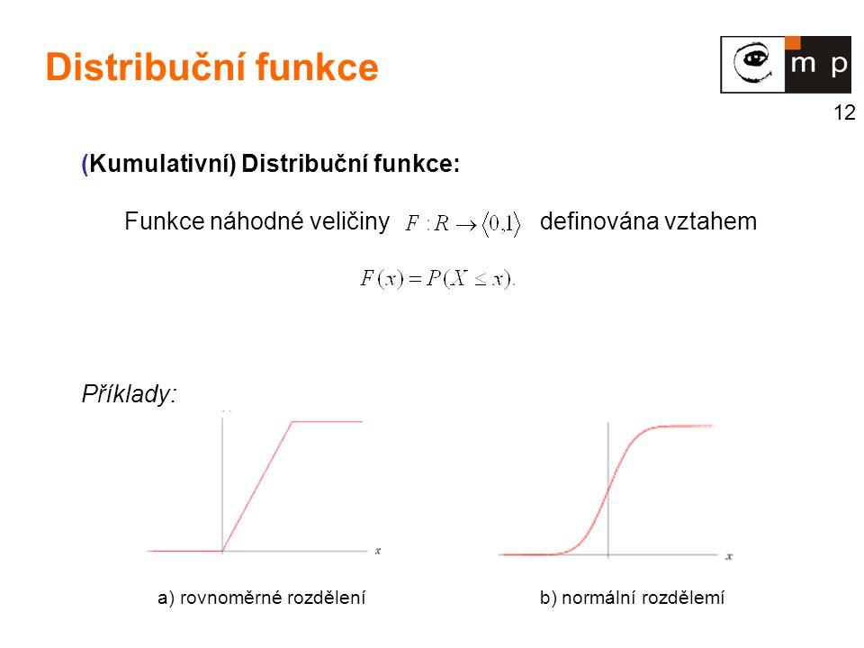 12 (Kumulativní) Distribuční funkce: Funkce náhodné veličiny definována vztahem Příklady: a) rovnoměrné rozdělení b) normální rozdělemí Distribuční fu