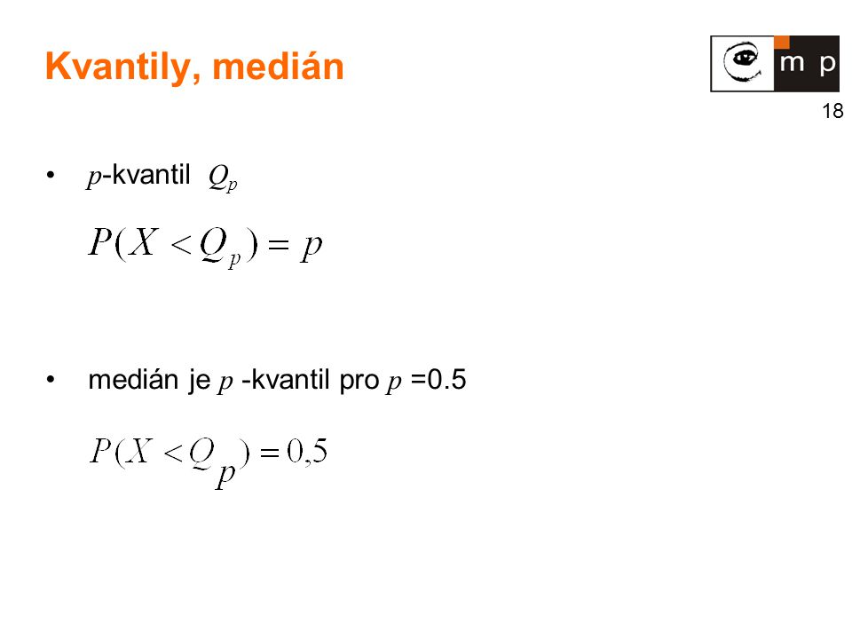 18 p -kvantil Q p medián je p -kvantil pro p =0.5 Kvantily, medián