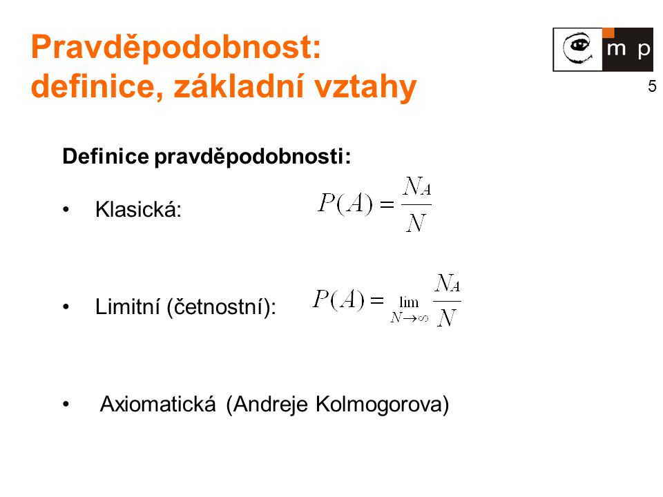 5 Pravděpodobnost: definice, základní vztahy Definice pravděpodobnosti: Klasická: Limitní (četnostní): Axiomatická (Andreje Kolmogorova)