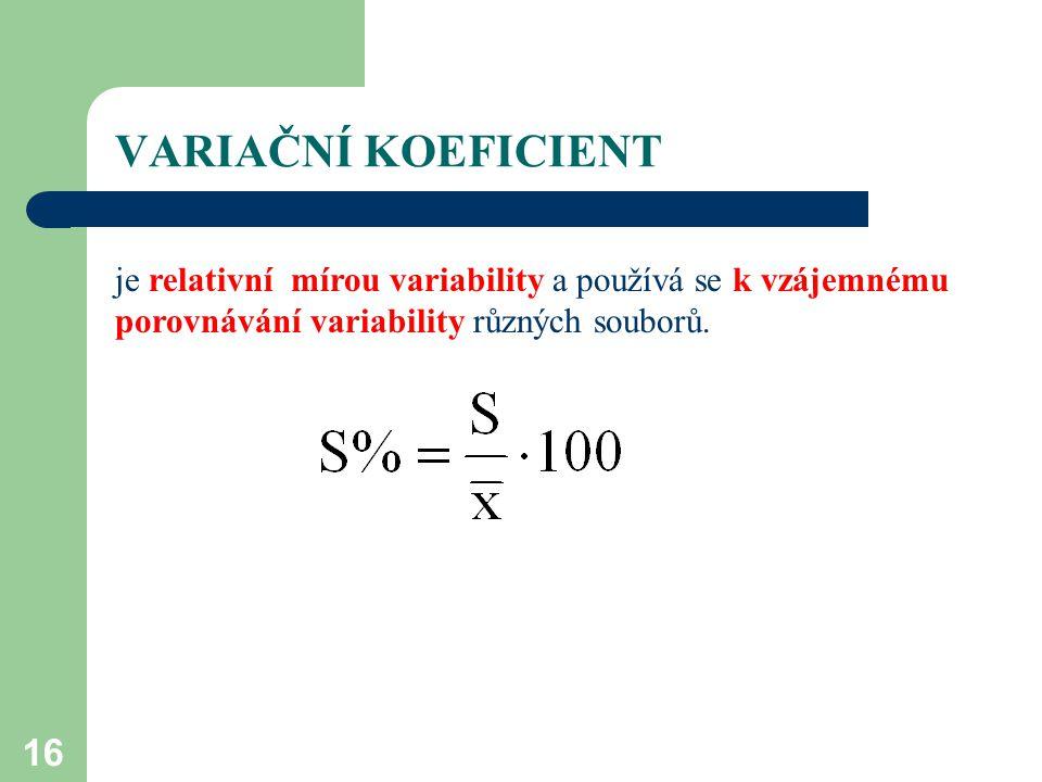 16 VARIAČNÍ KOEFICIENT je relativní mírou variability a používá se k vzájemnému porovnávání variability různých souborů.