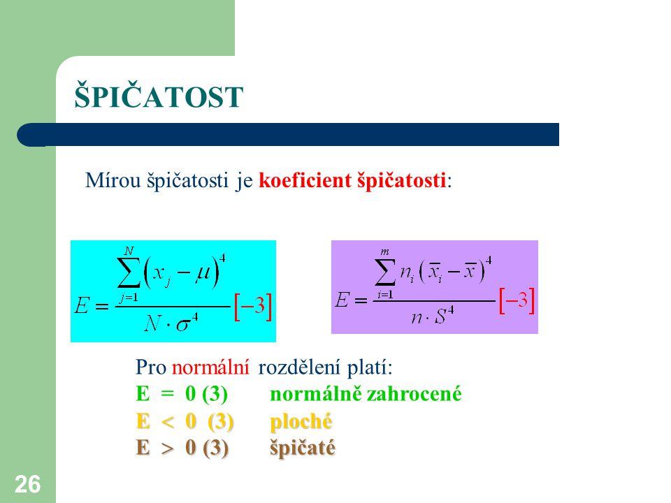 26 ŠPIČATOST Mírou špičatosti je koeficient špičatosti: Pro normální rozdělení platí: E = 0 (3) normálně zahrocené E  0 (3)ploché E  0(3)špičaté