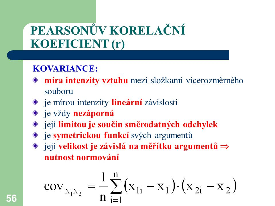 56 PEARSONŮV KORELAČNÍ KOEFICIENT (r) míra intenzity vztahu mezi složkami vícerozměrného souboru je mírou intenzity lineární závislosti je vždy nezápo