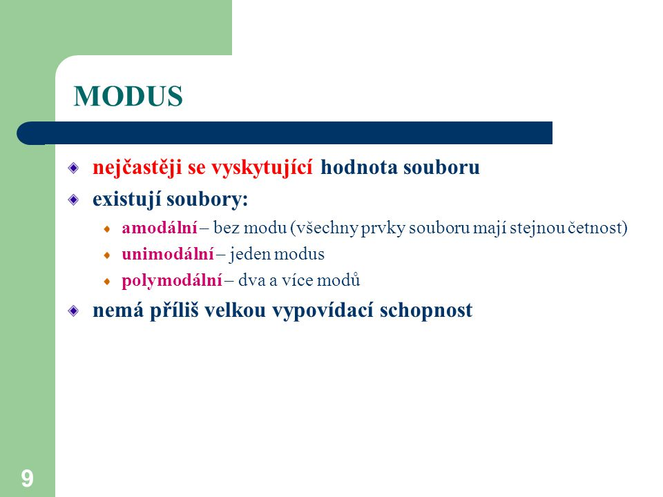 9 MODUS nejčastěji se vyskytující hodnota souboru existují soubory: amodální – bez modu (všechny prvky souboru mají stejnou četnost) unimodální – jede