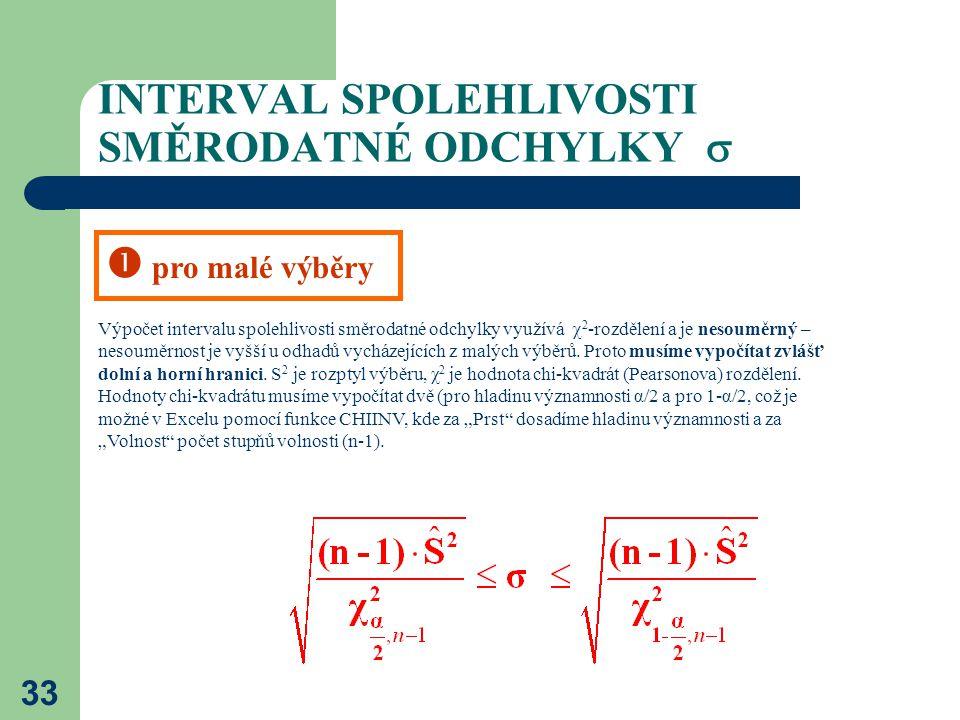 33 INTERVAL SPOLEHLIVOSTI SMĚRODATNÉ ODCHYLKY  Výpočet intervalu spolehlivosti směrodatné odchylky využívá  2 -rozdělení a je nesouměrný – nesouměr