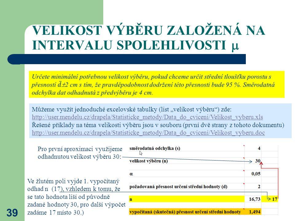 """VELIKOST VÝBĚRU ZALOŽENÁ NA INTERVALU SPOLEHLIVOSTI  39 Můžeme využít jednoduché excelovské tabulky (list """"velikost výběru"""") zde: http://user.mendelu"""