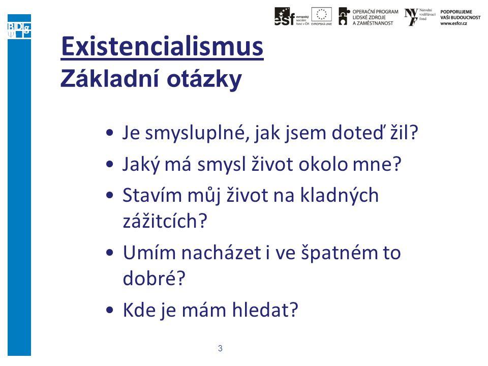 3 Existencialismus Základní otázky Je smysluplné, jak jsem doteď žil? Jaký má smysl život okolo mne? Stavím můj život na kladných zážitcích? Umím nach
