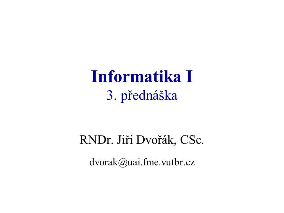 Informatika I 3. přednáška RNDr. Jiří Dvořák, CSc. dvorak@uai.fme.vutbr.cz