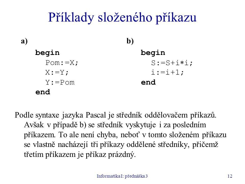 Informatika I: přednáška 312 Příklady složeného příkazu Podle syntaxe jazyka Pascal je středník oddělovačem příkazů. Avšak v případě b) se středník vy
