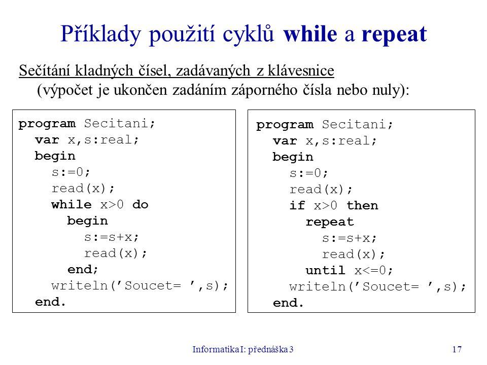 Informatika I: přednáška 317 Příklady použití cyklů while a repeat Sečítání kladných čísel, zadávaných z klávesnice (výpočet je ukončen zadáním záporn