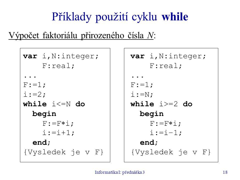 Informatika I: přednáška 318 Příklady použití cyklu while Výpočet faktoriálu přirozeného čísla N: var i,N:integer; F:real;... F:=1; i:=2; while i<=N d