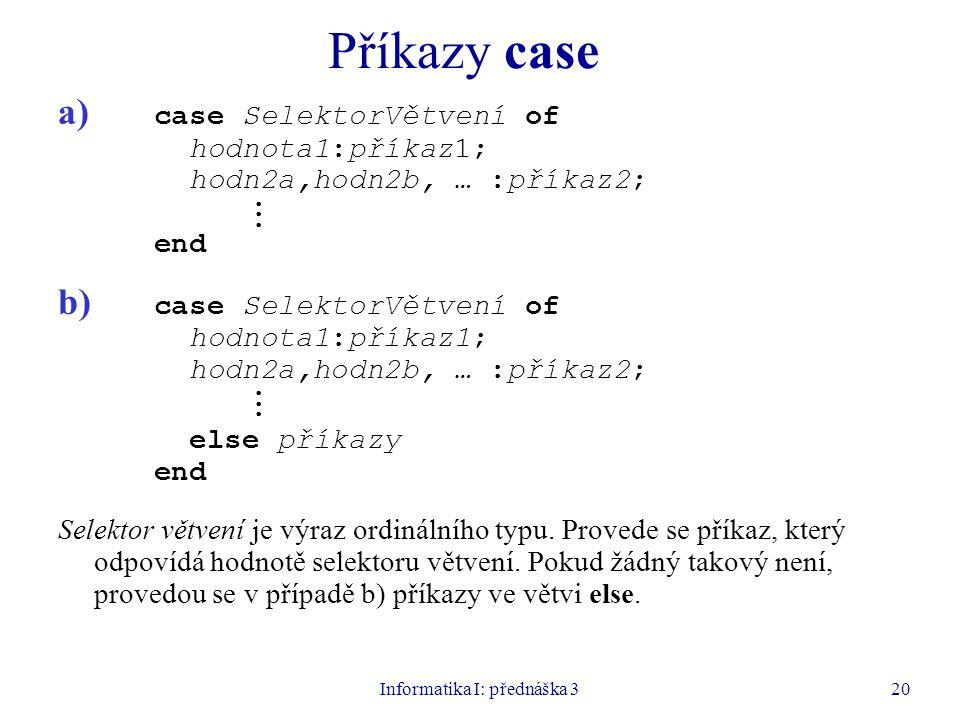 Informatika I: přednáška 320 Příkazy case a) case SelektorVětvení of hodnota1:příkaz1; hodn2a,hodn2b, … :příkaz2;. end b) case SelektorVětvení of hodn