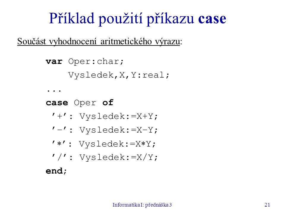 Informatika I: přednáška 321 Příklad použití příkazu case Součást vyhodnocení aritmetického výrazu: var Oper:char; Vysledek,X,Y:real;... case Oper of