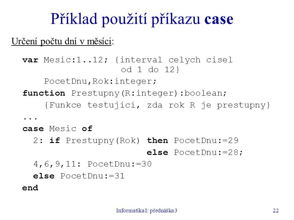 Informatika I: přednáška 322 Příklad použití příkazu case Určení počtu dní v měsíci: var Mesic:1..12; {interval celych cisel od 1 do 12} PocetDnu,Rok: