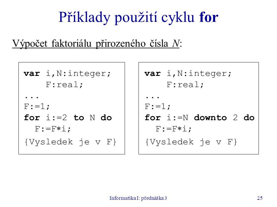 Informatika I: přednáška 325 Příklady použití cyklu for Výpočet faktoriálu přirozeného čísla N: var i,N:integer; F:real;... F:=1; for i:=2 to N do F:=