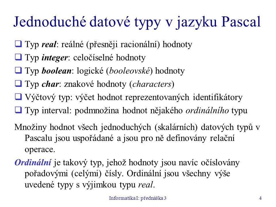 Informatika I: přednáška 34 Jednoduché datové typy v jazyku Pascal  Typ real: reálné (přesněji racionální) hodnoty  Typ integer: celočíselné hodnoty