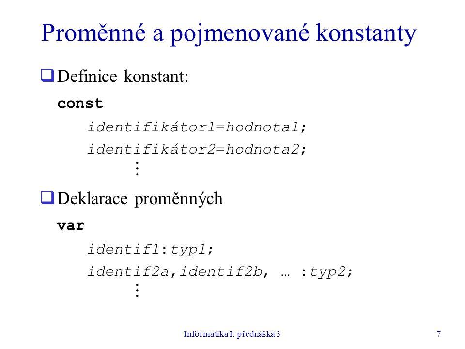Informatika I: přednáška 38 Příklady definic konstant a deklarací proměnných const PI=3.14159; Imax=100; Pozdrav='Ahoj'; var i,j,m,n:integer; x,y:real; B:boolean; Zn1,Zn2:char;