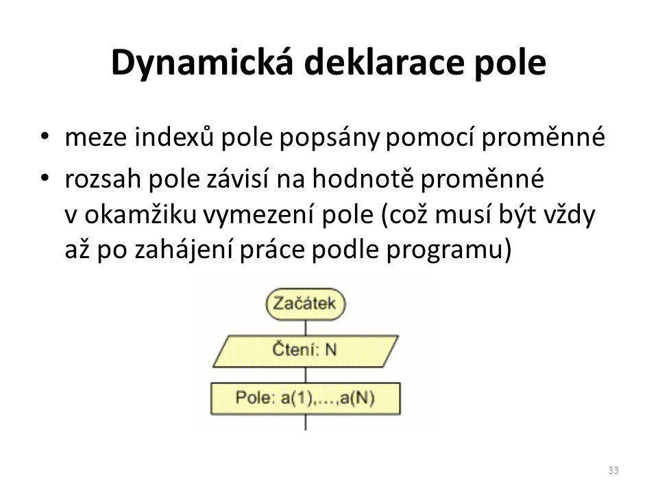 Dynamická deklarace pole meze indexů pole popsány pomocí proměnné rozsah pole závisí na hodnotě proměnné v okamžiku vymezení pole (což musí být vždy až po zahájení práce podle programu) 33