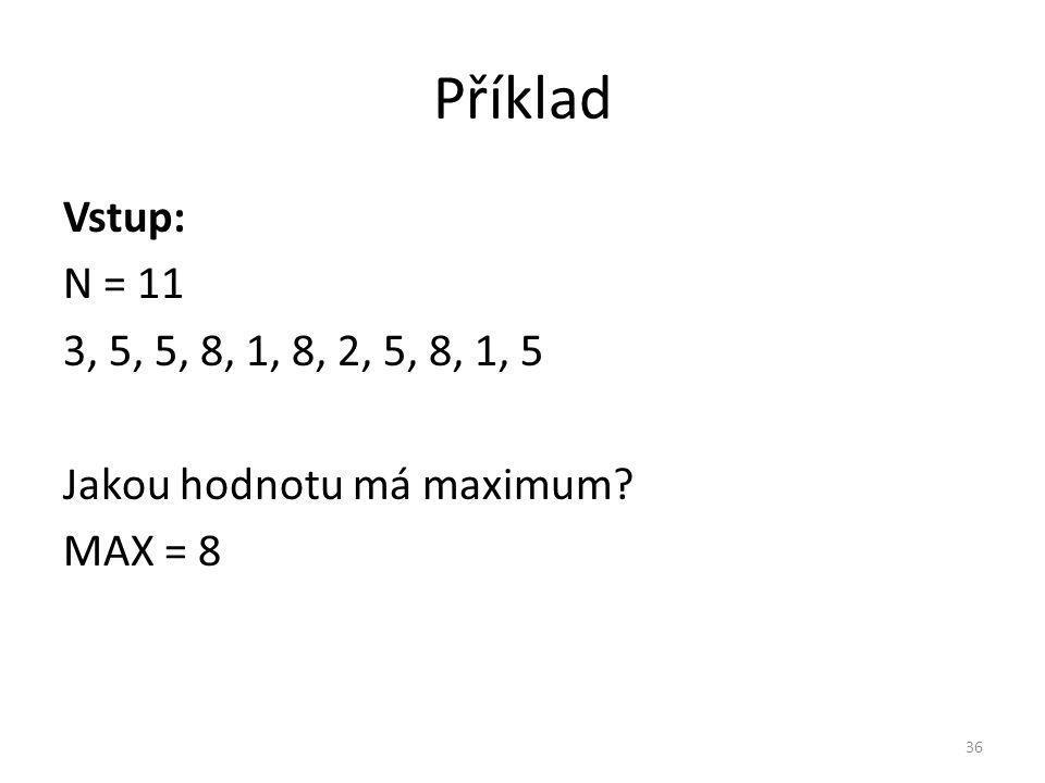 Příklad Vstup: N = 11 3, 5, 5, 8, 1, 8, 2, 5, 8, 1, 5 Jakou hodnotu má maximum? MAX = 8 36