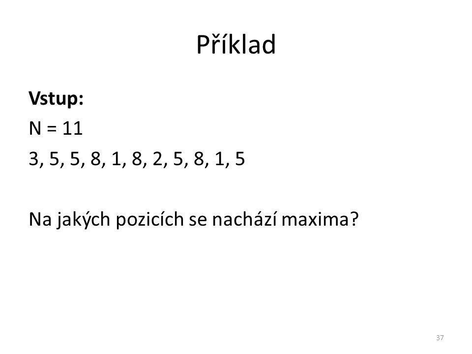 Příklad Vstup: N = 11 3, 5, 5, 8, 1, 8, 2, 5, 8, 1, 5 Na jakých pozicích se nachází maxima? 37