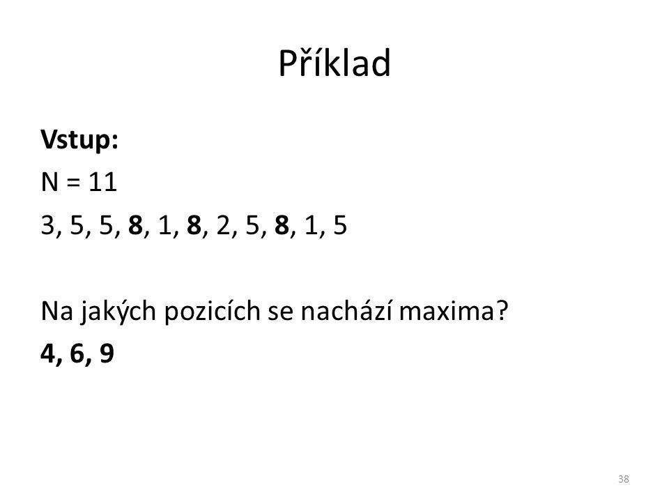 Příklad Vstup: N = 11 3, 5, 5, 8, 1, 8, 2, 5, 8, 1, 5 Na jakých pozicích se nachází maxima.