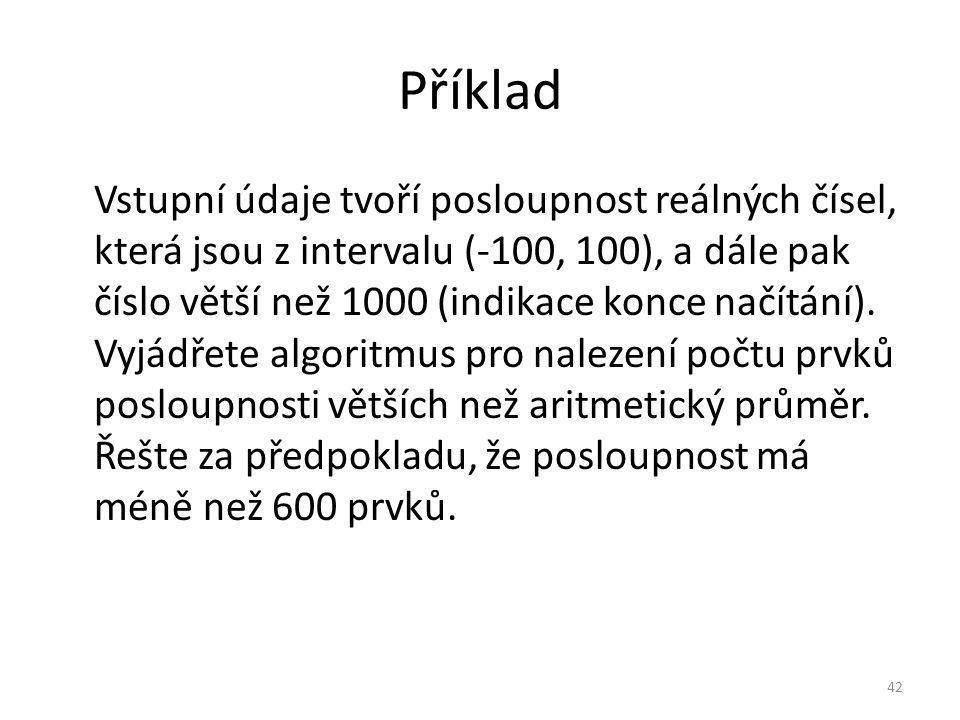 Příklad Vstupní údaje tvoří posloupnost reálných čísel, která jsou z intervalu (-100, 100), a dále pak číslo větší než 1000 (indikace konce načítání).
