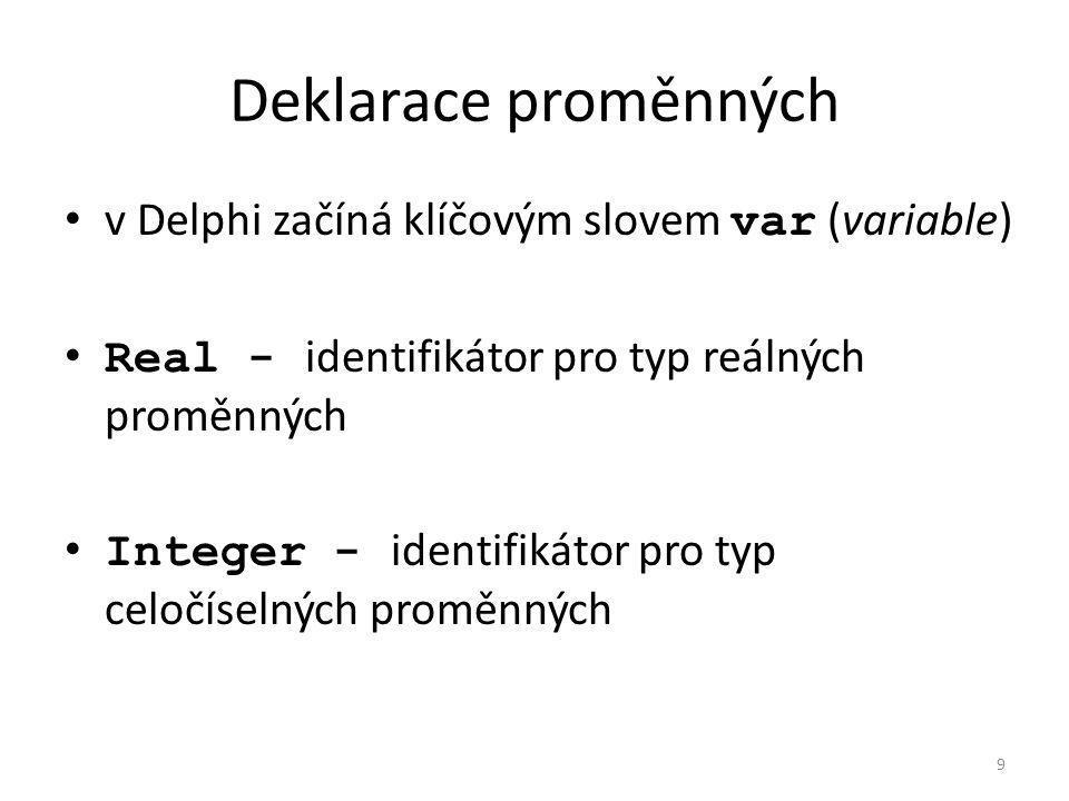 Deklarace proměnných v Delphi začíná klíčovým slovem var (variable) Real - identifikátor pro typ reálných proměnných Integer - identifikátor pro typ celočíselných proměnných 9