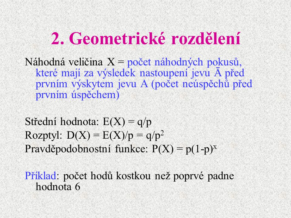 2. Geometrické rozdělení Náhodná veličina X = počet náhodných pokusů, které mají za výsledek nastoupení jevu Ā před prvním výskytem jevu A (počet neús