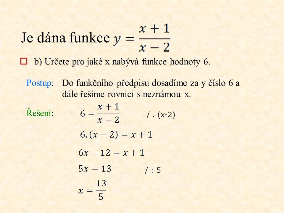 Je dána funkce Postup:Do funkčního předpisu dosadíme za y číslo 6 a dále řešíme rovnici s neznámou x. Řešení:  b) Určete pro jaké x nabývá funkce hod