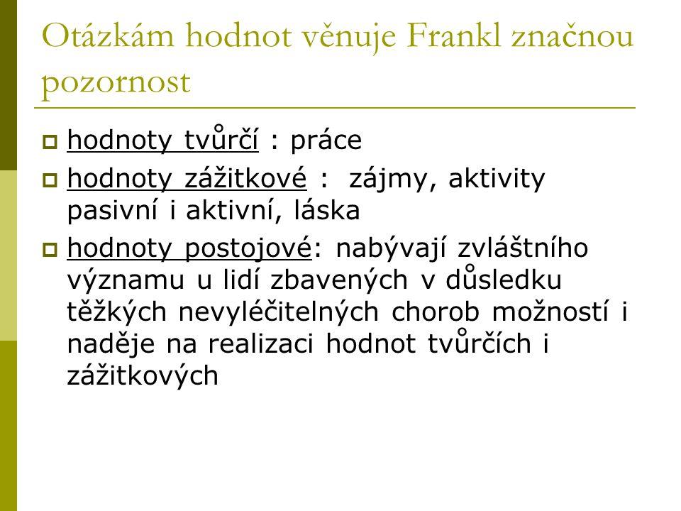 Otázkám hodnot věnuje Frankl značnou pozornost  hodnoty tvůrčí : práce  hodnoty zážitkové : zájmy, aktivity pasivní i aktivní, láska  hodnoty posto