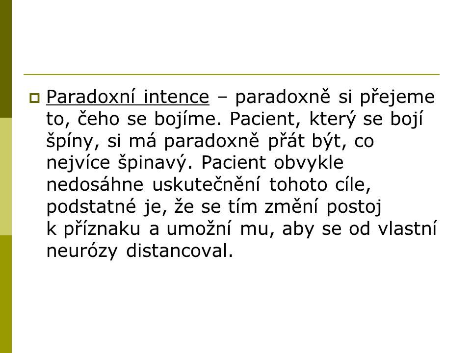  Paradoxní intence – paradoxně si přejeme to, čeho se bojíme. Pacient, který se bojí špíny, si má paradoxně přát být, co nejvíce špinavý. Pacient obv