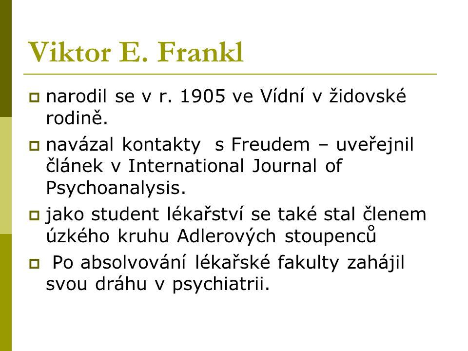 Viktor E. Frankl  narodil se v r. 1905 ve Vídní v židovské rodině.  navázal kontakty s Freudem – uveřejnil článek v International Journal of Psychoa