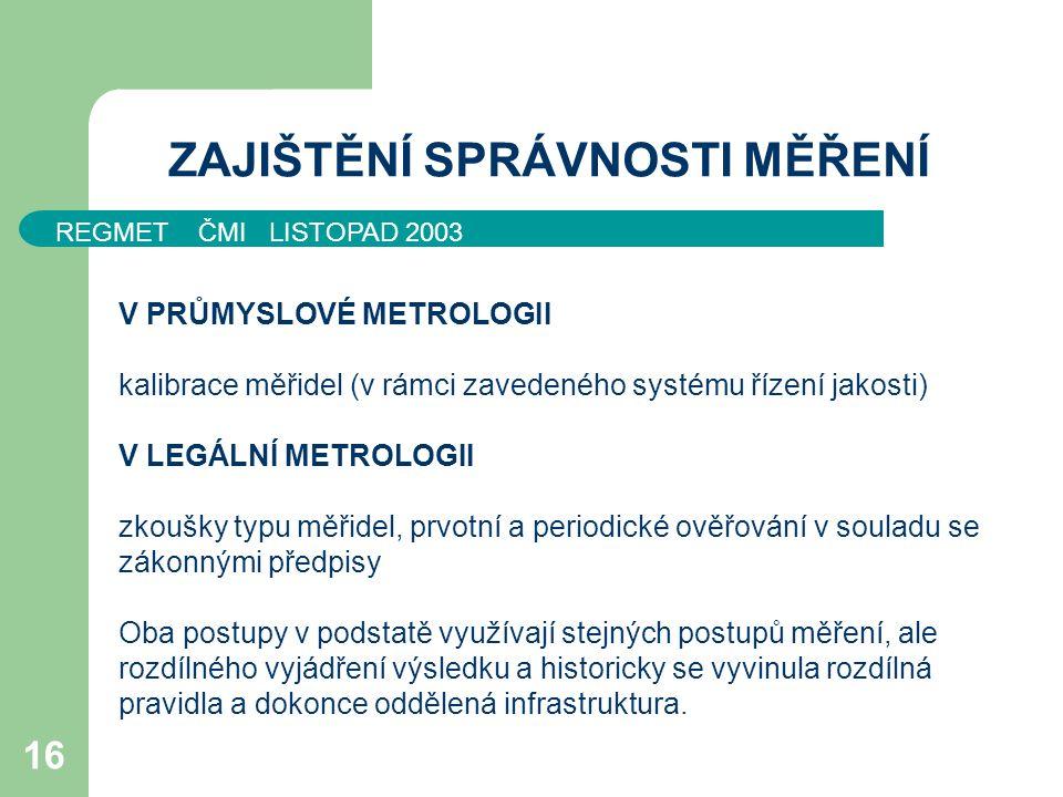 REGMET ČMI LISTOPAD 2003 16 ZAJIŠTĚNÍ SPRÁVNOSTI MĚŘENÍ V PRŮMYSLOVÉ METROLOGII kalibrace měřidel (v rámci zavedeného systému řízení jakosti) V LEGÁLN