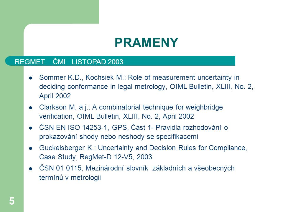 REGMET ČMI LISTOPAD 2003 5 PRAMENY Sommer K.D., Kochsiek M.: Role of measurement uncertainty in deciding conformance in legal metrology, OIML Bulletin, XLIII, No.