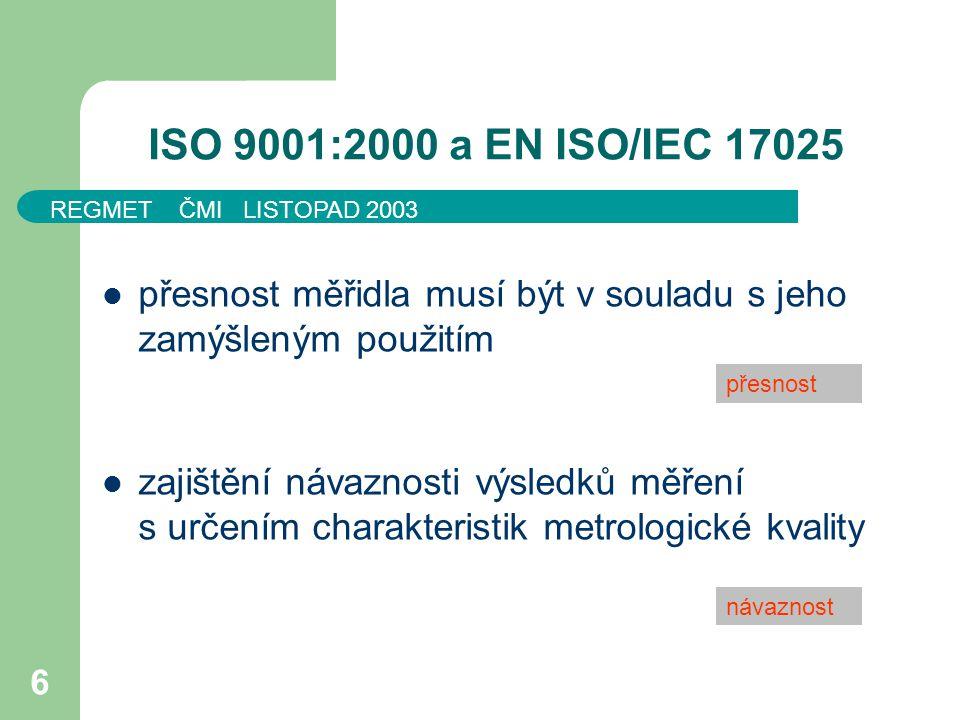 REGMET ČMI LISTOPAD 2003 6 ISO 9001:2000 a EN ISO/IEC 17025 přesnost měřidla musí být v souladu s jeho zamýšleným použitím zajištění návaznosti výsled