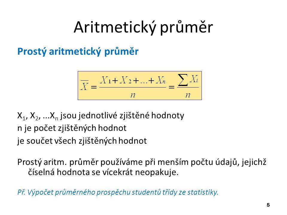5 Aritmetický průměr Prostý aritmetický průměr X 1, X 2,...X n jsou jednotlivé zjištěné hodnoty n je počet zjištěných hodnot je součet všech zjištěnýc