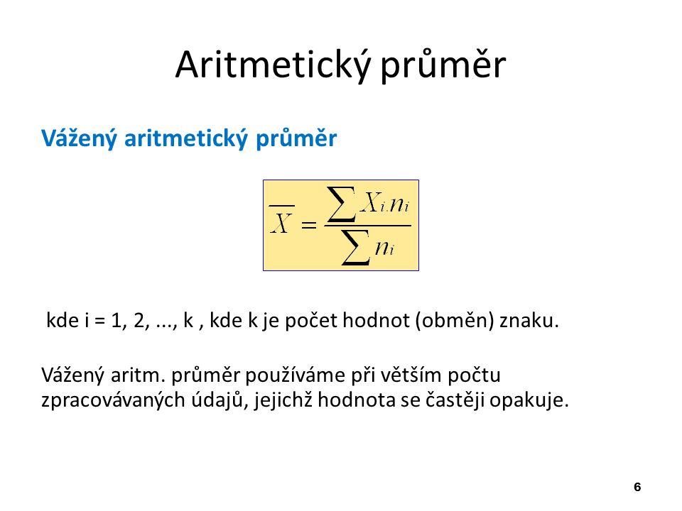 6 Aritmetický průměr Vážený aritmetický průměr kde i = 1, 2,..., k, kde k je počet hodnot (obměn) znaku. Vážený aritm. průměr používáme při větším poč