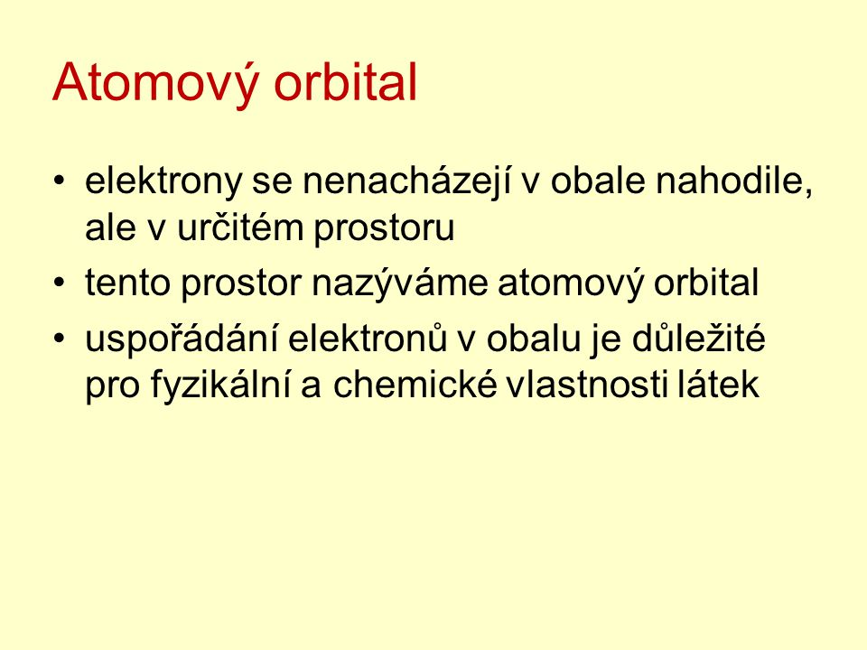 Atomový orbital elektrony se nenacházejí v obale nahodile, ale v určitém prostoru tento prostor nazýváme atomový orbital uspořádání elektronů v obalu je důležité pro fyzikální a chemické vlastnosti látek