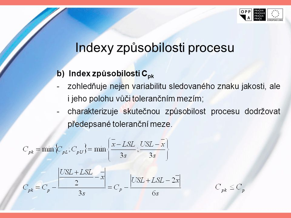 b) Index způsobilosti C pk -zohledňuje nejen variabilitu sledovaného znaku jakosti, ale i jeho polohu vůči tolerančním mezím; -charakterizuje skutečno