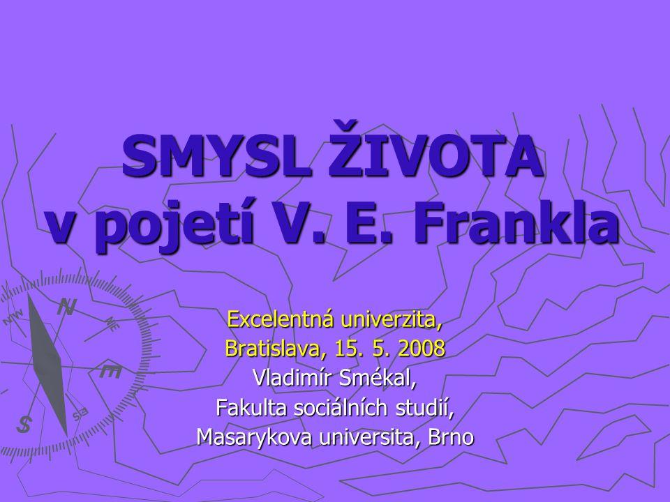 SMYSL ŽIVOTA v pojetí V. E. Frankla Excelentná univerzita, Bratislava, 15. 5. 2008 Vladimír Smékal, Fakulta sociálních studií, Masarykova universita,