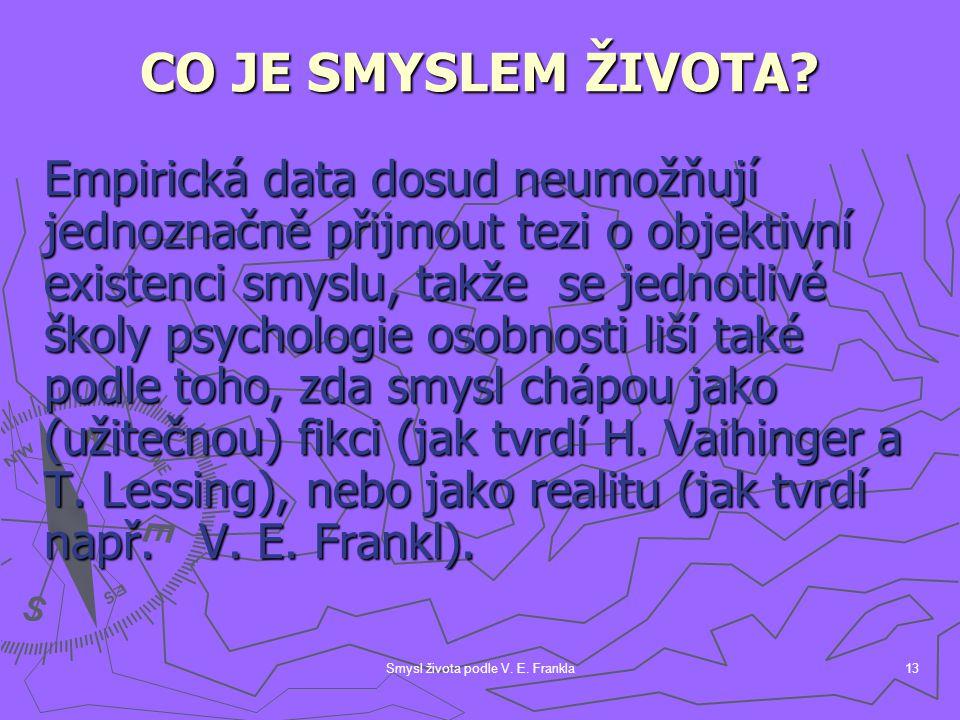 Smysl života podle V. E. Frankla13 CO JE SMYSLEM ŽIVOTA? Empirická data dosud neumožňují jednoznačně přijmout tezi o objektivní existenci smyslu, takž