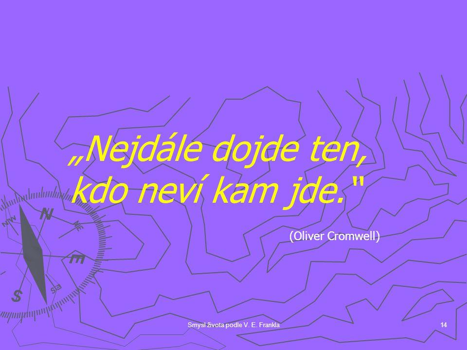 """Smysl života podle V. E. Frankla14 """"Nejdále dojde ten, kdo neví kam jde. (Oliver Cromwell)"""