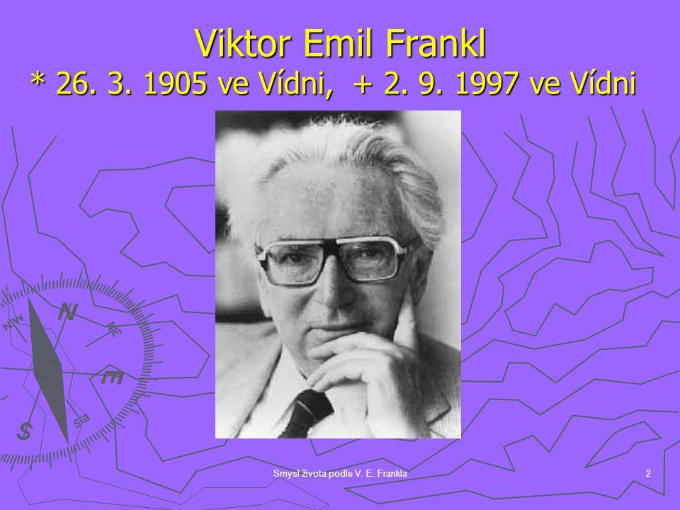 Smysl života podle V. E. Frankla2 Viktor Emil Frankl * 26. 3. 1905 ve Vídni, + 2. 9. 1997 ve Vídni Viktor Emil Frankl * 26. 3. 1905 ve Vídni, + 2. 9.