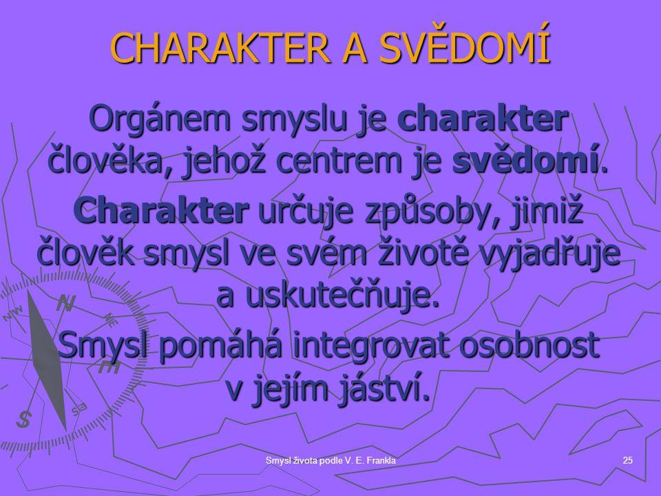 Smysl života podle V. E. Frankla25 Orgánem smyslu je charakter člověka, jehož centrem je svědomí. Charakter určuje způsoby, jimiž člověk smysl ve svém
