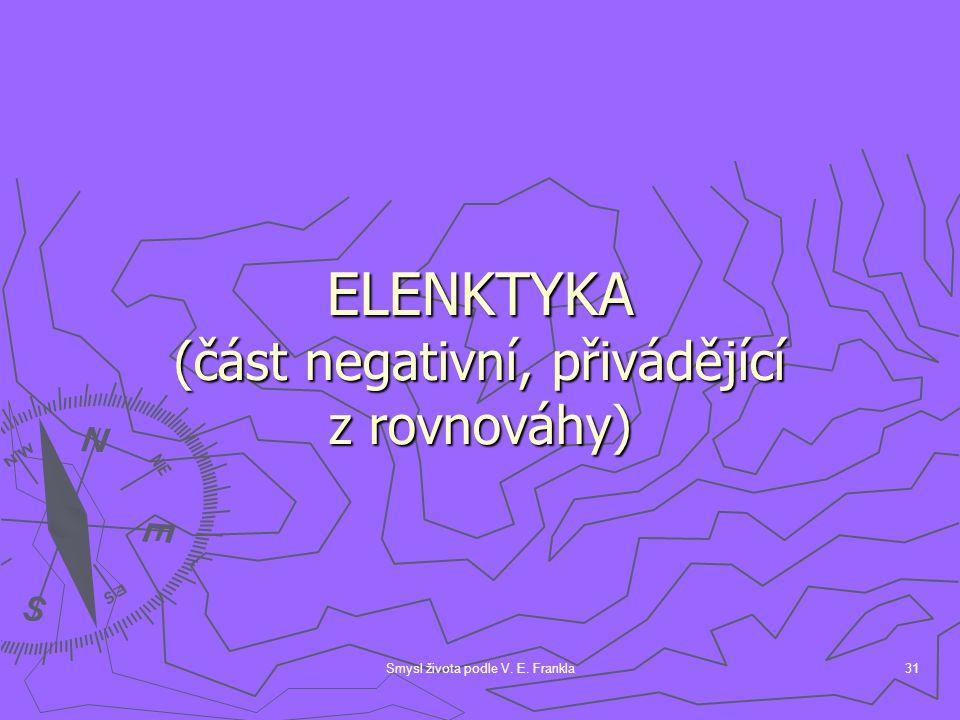 Smysl života podle V. E. Frankla31 ELENKTYKA (část negativní, přivádějící z rovnováhy)