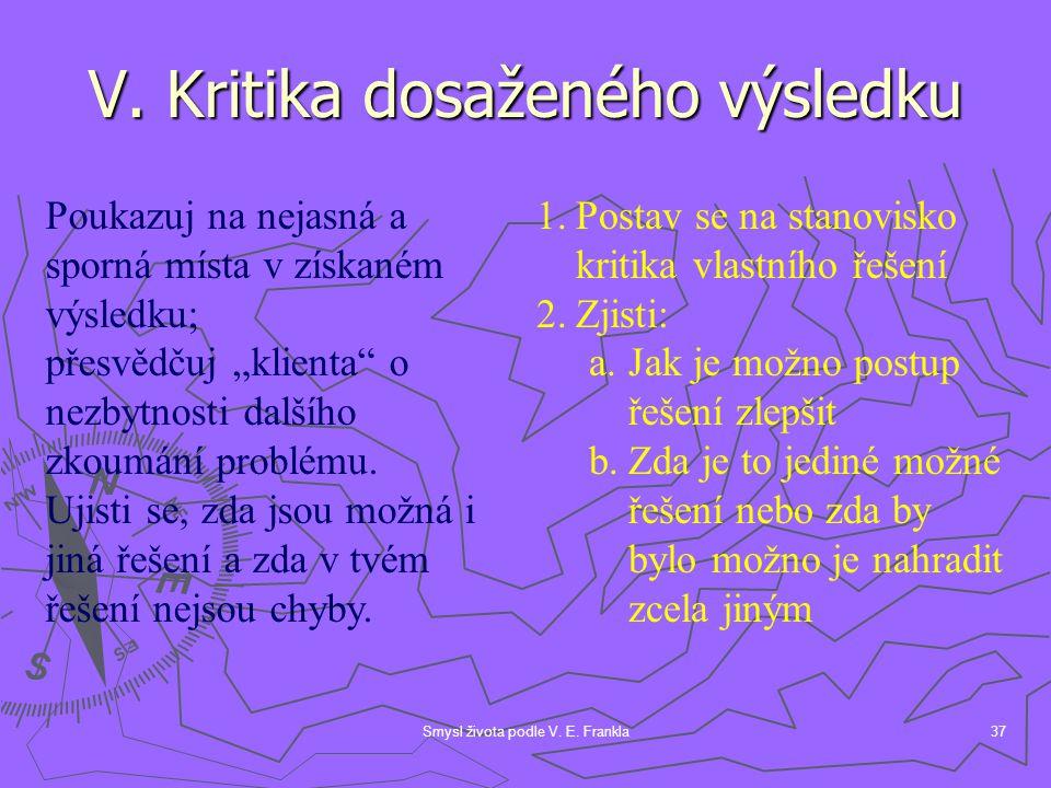 "Smysl života podle V. E. Frankla37 V. Kritika dosaženého výsledku Poukazuj na nejasná a sporná místa v získaném výsledku; přesvědčuj ""klienta"" o nezby"
