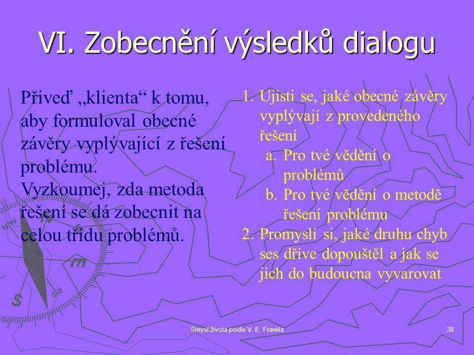 """Smysl života podle V. E. Frankla38 VI. Zobecnění výsledků dialogu Přiveď """"klienta"""" k tomu, aby formuloval obecné závěry vyplývající z řešení problému."""