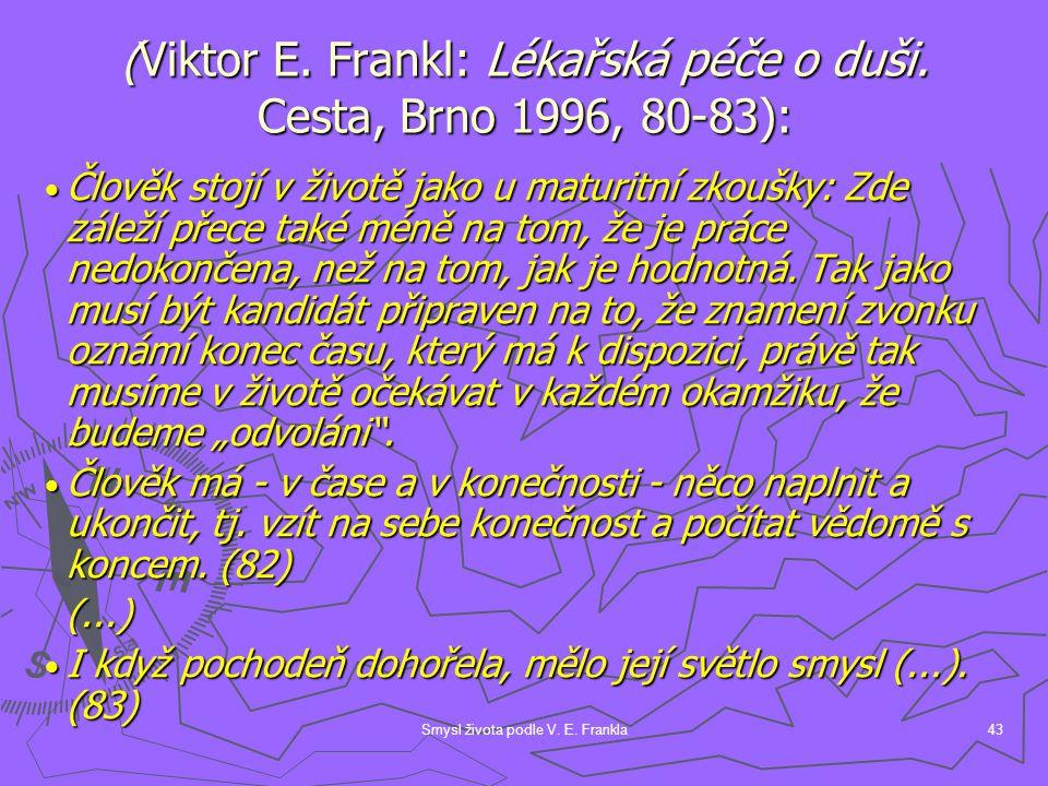 Smysl života podle V. E. Frankla43 (Viktor E. Frankl: Lékařská péče o duši. Cesta, Brno 1996, 80-83): Člověk stojí v životě jako u maturitní zkoušky: